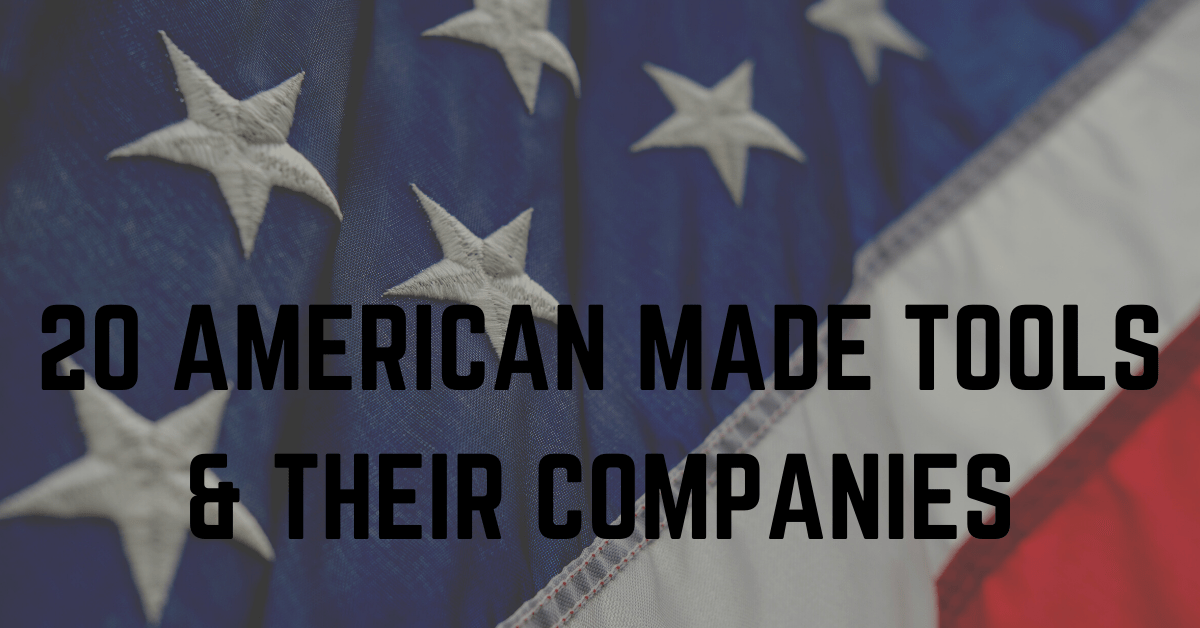 20 American Made Tools And Their Companies